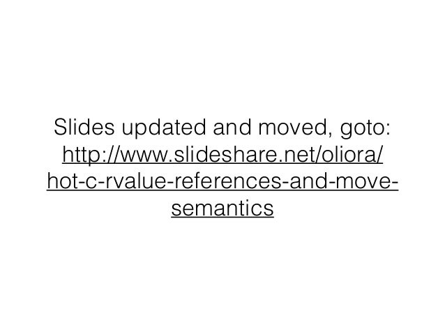 Slides updated and moved, goto: http://www.slideshare.net/oliora/ hot-c-rvalue-references-and-move- semantics