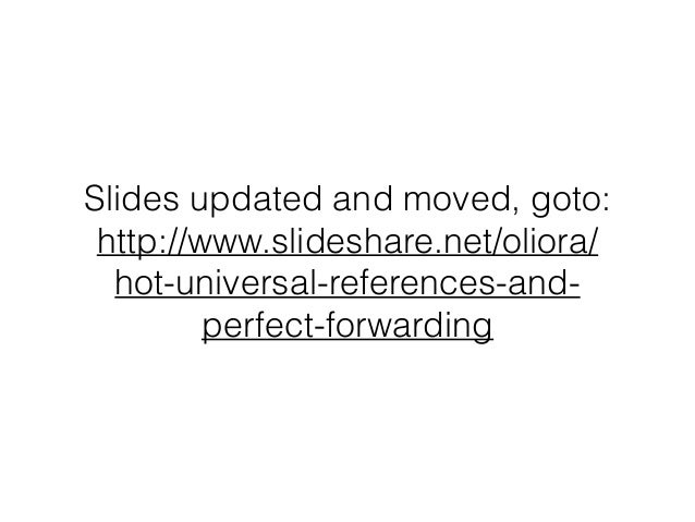 Slides updated and moved, goto: http://www.slideshare.net/oliora/ hot-universal-references-and- perfect-forwarding
