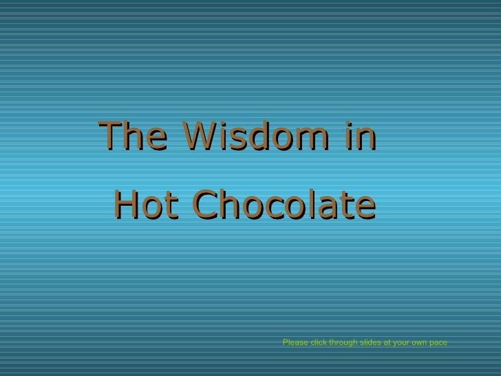Please click through slides at your own pace The Wisdom in  Hot Chocolate