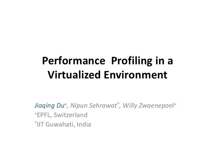 Performance Profiling in a   Virtualized EnvironmentJiaqing Du+, Nipun Sehrawat*, Willy Zwaenepoel++EPFL, Switzerland*IIT ...