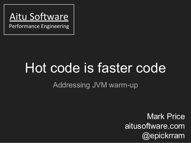 Hot code is faster code Addressing JVM warm-up Mark Price aitusoftware.com @epickrram