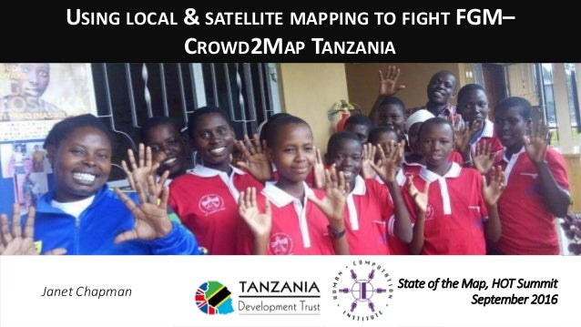 USING LOCAL & SATELLITE MAPPING TO FIGHT FGM– CROWD2MAP TANZANIA State of the Map, HOT Summit September 2016 Janet Chapman