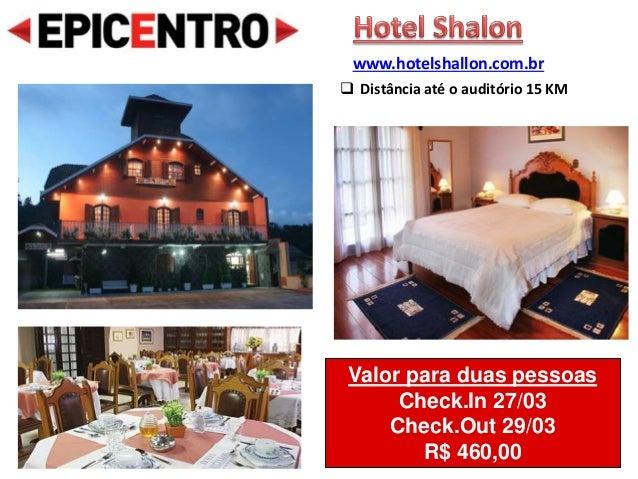 Valor para duas pessoas Check.In 27/03 Check.Out 29/03 R$ 460,00 www.hotelshallon.com.br  Distância até o auditório 15 KM
