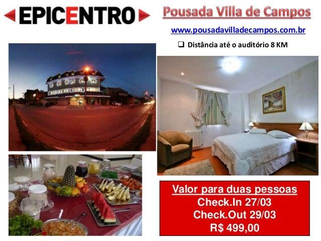 Valor para duas pessoas Check.In 27/03 Check.Out 29/03 R$ 499,00 www.pousadavilladecampos.com.br  Distância até o auditór...