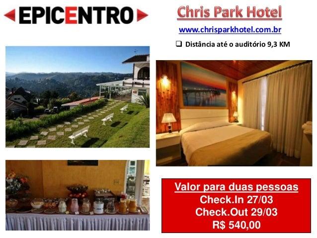 Valor para duas pessoas Check.In 27/03 Check.Out 29/03 R$ 540,00 www.chrisparkhotel.com.br  Distância até o auditório 9,3...
