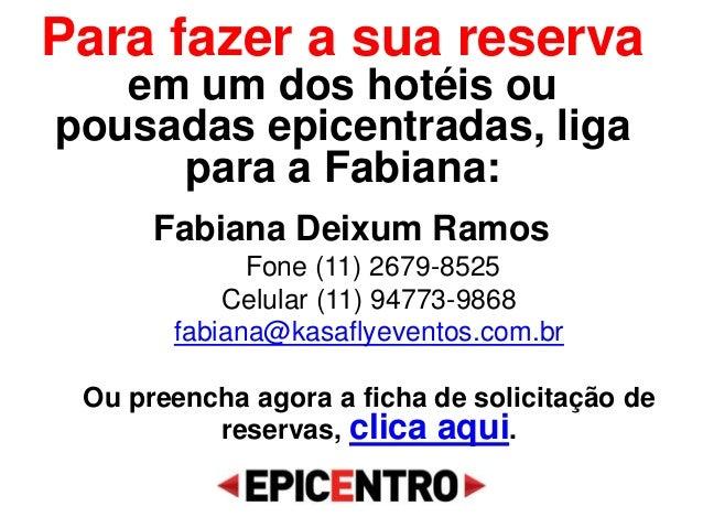 Para fazer a sua reserva em um dos hotéis ou pousadas epicentradas, liga para a Fabiana: Fabiana Deixum Ramos Fone (11) 26...