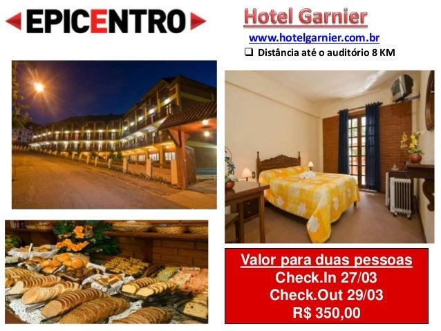 Valor para duas pessoas Check.In 27/03 Check.Out 29/03 R$ 350,00 www.hotelgarnier.com.br  Distância até o auditório 8 KM