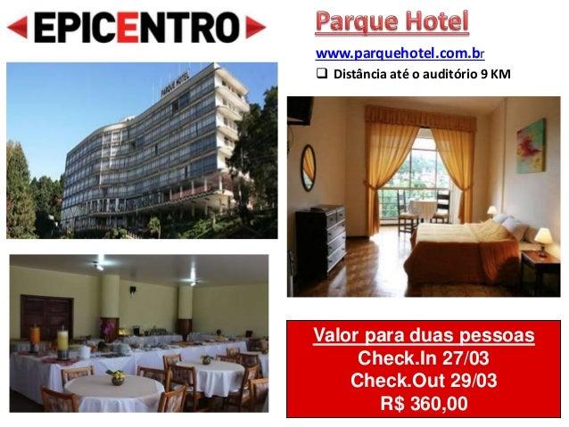 Valor para duas pessoas Check.In 27/03 Check.Out 29/03 R$ 360,00 www.parquehotel.com.br  Distância até o auditório 9 KM