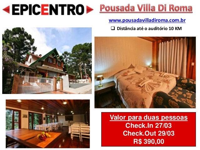 Valor para duas pessoas Check.In 27/03 Check.Out 29/03 R$ 390,00 www.pousadavilladiroma.com.br  Distância até o auditório...