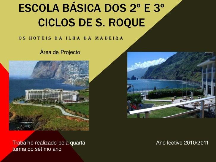 Escola básica dos 2º e 3º ciclos de S. Roque<br />Os Hotéis da ilha da Madeira<br />Área de Projecto<br />Trabalho realiza...