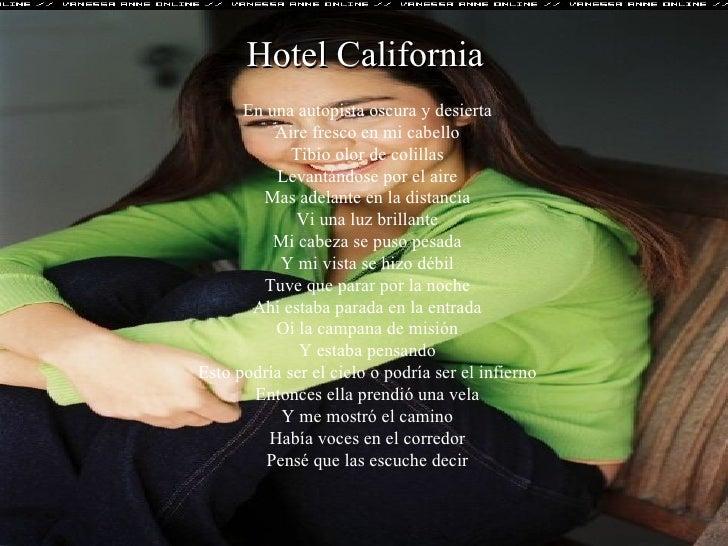 Hotel California  En una autopista oscura y desierta  Aire fresco en mi cabello  Tibio olor de colillas  Levantándose por ...