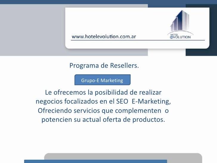 Programa de Resellers.<br />Grupo-E Marketing<br />Le ofrecemos la posibilidad de realizar<br />negocios focalizados en el...