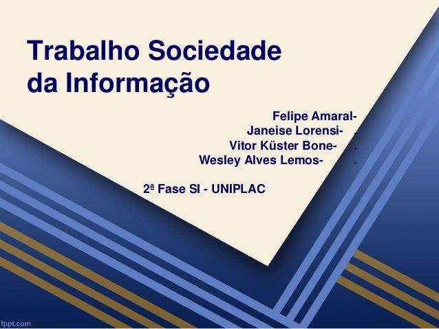 Trabalho Sociedade  da Informação  Felipe Amaral-  Janeise Lorensi- .  Vitor Küster Bone- .  Wesley Alves Lemos- .  2ª Fas...