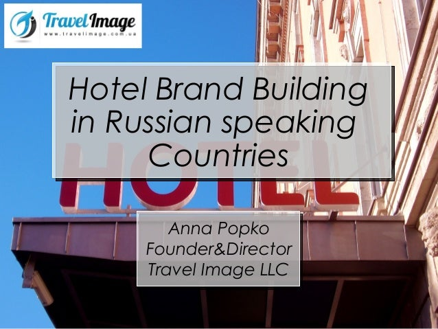 Hotel Brand Building in Russian speaking Countries Anna Popko Founder&Director Travel Image LLC