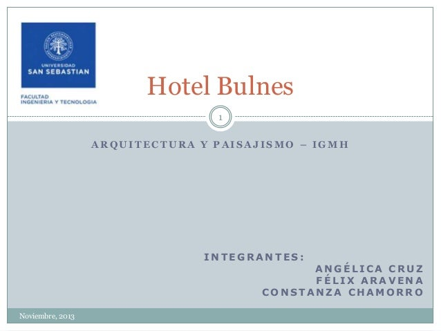Hotel Bulnes 1 ARQUITECTURA Y PAISAJISMO – IGMH  INTEGRANTES:  ANGÉLICA CRUZ FÉLIX ARAVENA CONSTANZA CHAMORRO  Noviembre, ...