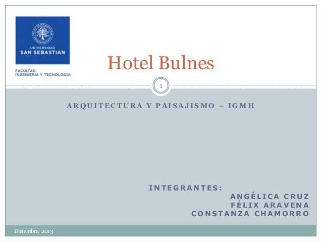 Hotel Bulnes 1 ARQUITECTURA Y PAISAJISMO – IGMH  INTEGRANTES:  ANGÉLICA CRUZ FÉLIX ARAVENA CONSTANZA CHAMORRO  Diciembre, ...