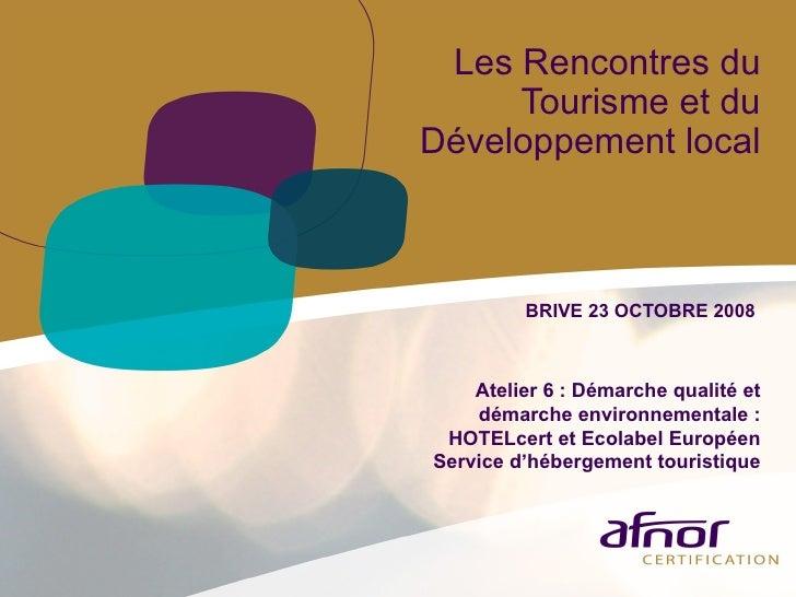 Les Rencontres du Tourisme et du Développement local BRIVE 23 OCTOBRE 2008  Atelier 6 : Démarche qualité et démarche envir...