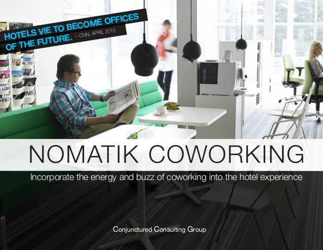 HOTELS VIE TO BECOME OFFICES OF THE FUTURE. – CNN, APRIL 2013 NOMATIK COWORKING Incorporate the energy and buzz of coworki...