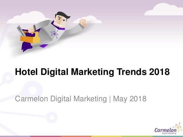 Hotel Digital Marketing Trends 2018 Carmelon Digital Marketing | May 2018