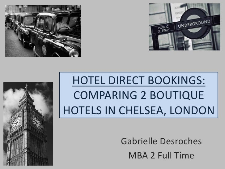 HOTEL DIRECT BOOKINGS: COMPARING 2 BOUTIQUE HOTELS IN CHELSEA, LONDON<br />Gabrielle Desroches<br />MBA 2 Full Time<br />