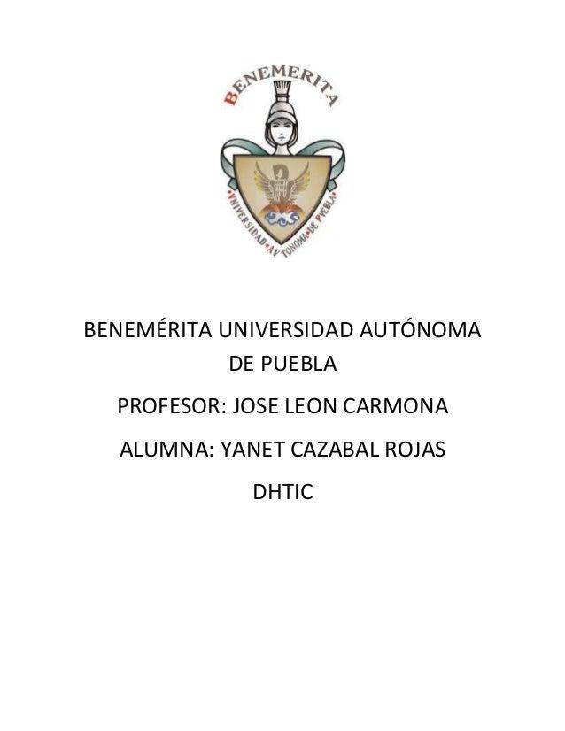 BENEMÉRITA UNIVERSIDAD AUTÓNOMA DE PUEBLA PROFESOR: JOSE LEON CARMONA ALUMNA: YANET CAZABAL ROJAS DHTIC