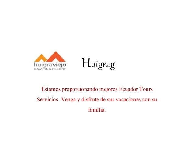 Huigrag Estamos proporcionando mejores Ecuador Tours Servicios. Venga y disfrute de sus vacaciones con su familia.
