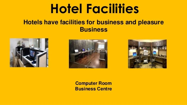 Hotel Facilities Hotels have facilities for business and pleasure Business Computer Room Business Centre