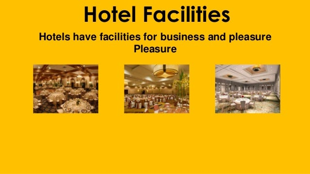 Hotel Facilities Hotels have facilities for business and pleasure Pleasure