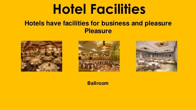 Hotel Facilities Hotels have facilities for business and pleasure Pleasure Ballroom