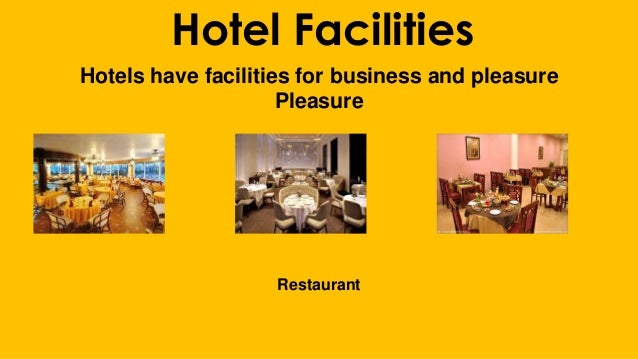 Hotel Facilities Hotels have facilities for business and pleasure Pleasure Restaurant