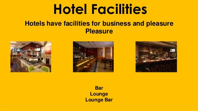 Hotel Facilities Hotels have facilities for business and pleasure Pleasure Bar Lounge Lounge Bar