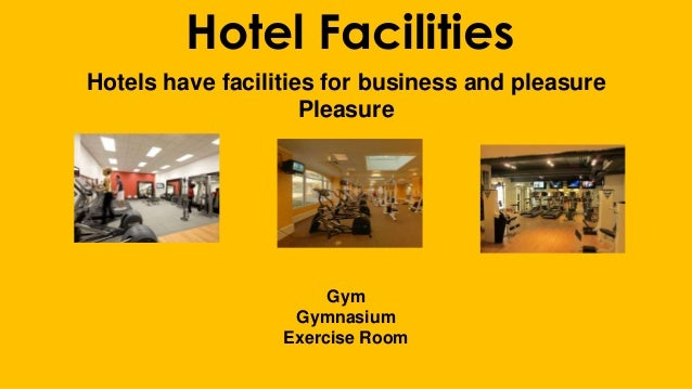 Hotel Facilities Hotels have facilities for business and pleasure Pleasure Gym Gymnasium Exercise Room