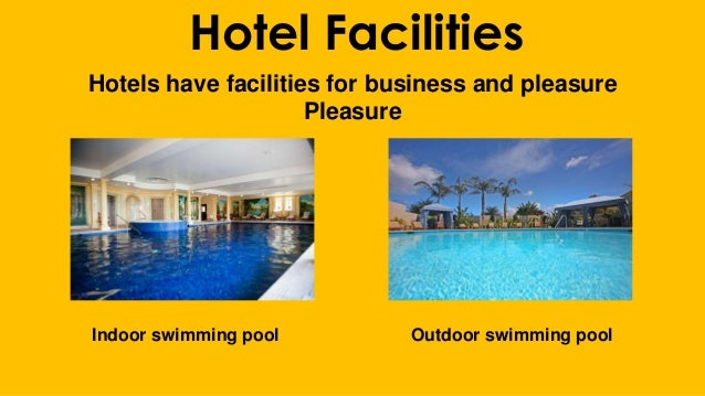 Hotel Facilities Hotels have facilities for business and pleasure Pleasure Indoor swimming pool Outdoor swimming pool