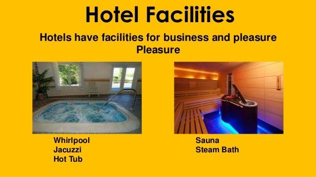 Hotel Facilities Hotels have facilities for business and pleasure Pleasure Whirlpool Sauna Jacuzzi Steam Bath Hot Tub