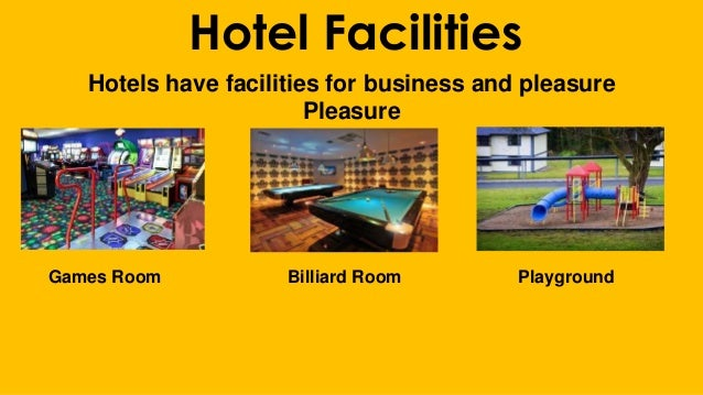 Hotel Facilities Hotels have facilities for business and pleasure Pleasure Games Room Billiard Room Playground