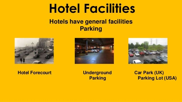 Hotel Facilities Hotels have general facilities Parking Hotel Forecourt Underground Car Park (UK) Parking Parking Lot (USA)