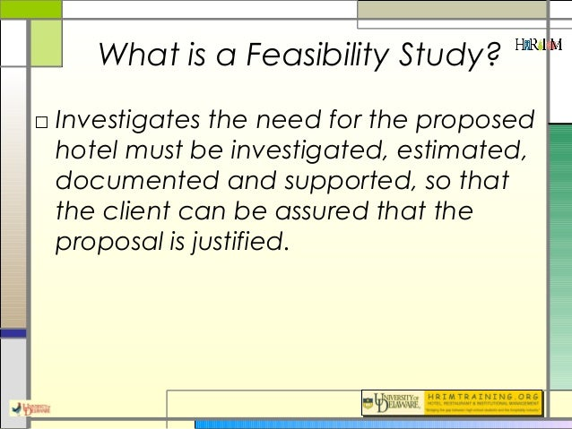 feasibility for hotel Feasibility studies ascertain the economic feasibility or the suitability of a location or market for a project the pkf feasibility study is an internationally acknowledged quality product and highly accepted by financial institutions, investors and hotel groups.