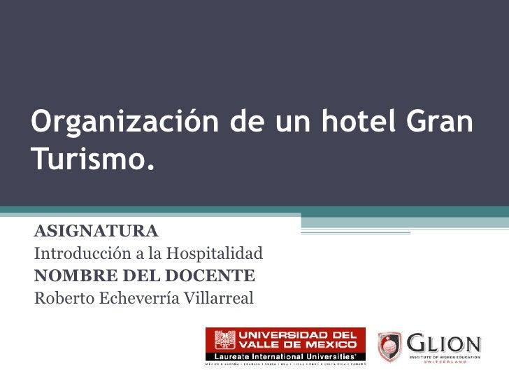 Organización de un hotel Gran Turismo. ASIGNATURA   Introducción a la Hospitalidad NOMBRE DEL DOCENTE   Roberto Echeverría...