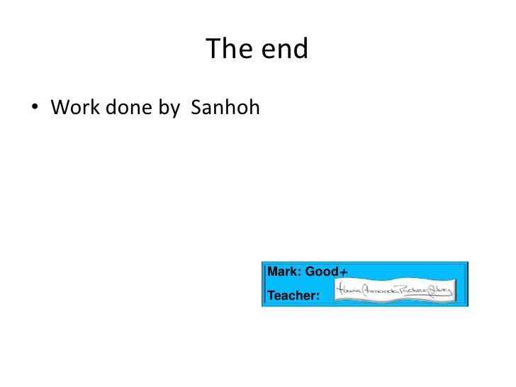 The end<br />WorkdonebySanhoh<br />Mark: Good+<br />Teacher: <br />