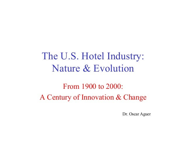 The U.S. Hotel Industry: Nature & Evolution From 1900 to 2000: A Century of Innovation & Change Dr. Oscar Aguer
