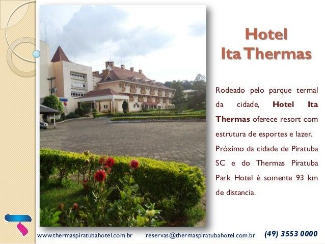 Hotel ItaThermas www.thermaspiratubahotel.com.br reservas@thermaspiratubahotel.com.br (49) 3553 0000 Rodeado pelo parque t...