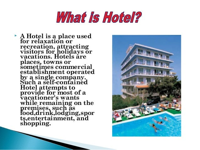  A Hotel is a place used for relaxation or recreation, attracting visitors for holidays or vacations. Hotels are places, ...