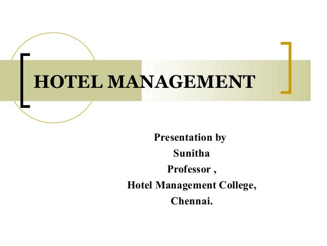 HOTEL MANAGEMENT Presentation by Sunitha Professor , Hotel Management College, Chennai.