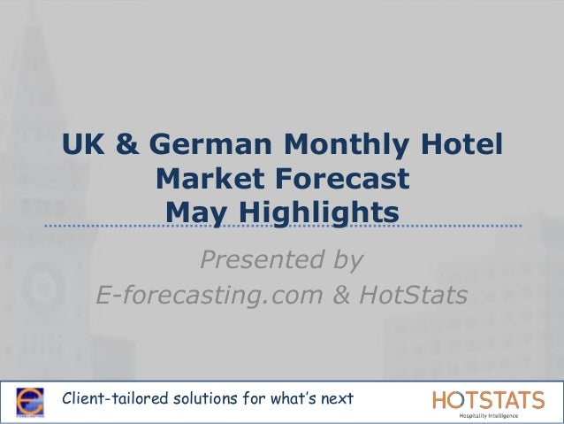 Client-tailored solutions for what's next UK & German Monthly Hotel Market Forecast May Highlights Presented by E-forecast...