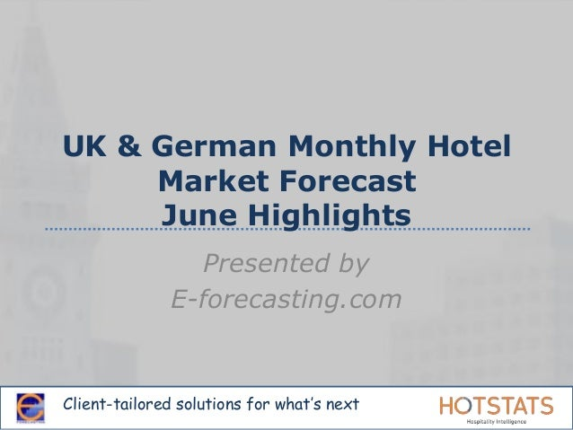 Client-tailored solutions for what's next UK & German Monthly Hotel Market Forecast June Highlights Presented by E-forecas...