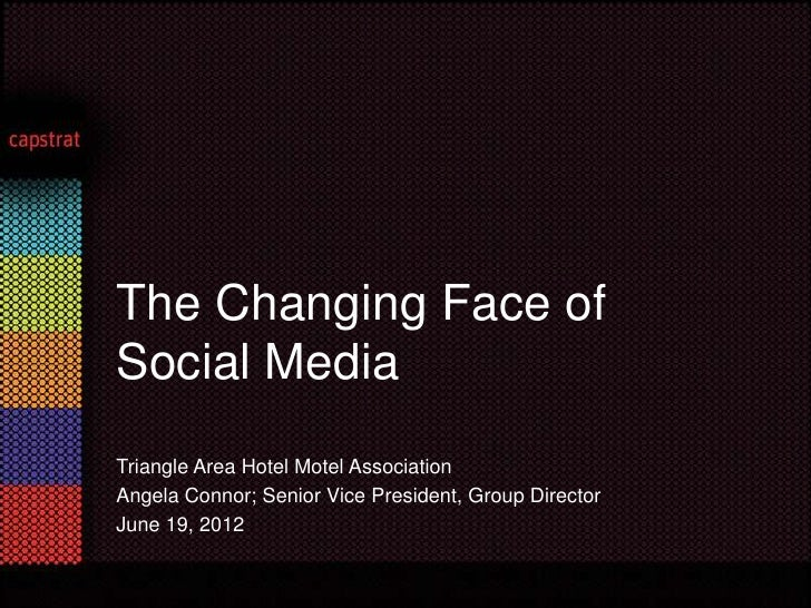 The Changing Face ofSocial MediaTriangle Area Hotel Motel AssociationAngela Connor; Senior Vice President, Group DirectorJ...