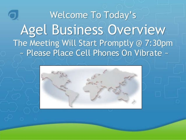 Welcome To Today's Agel Business Overview The Meeting Will Start Promptly @ 7:30pm ~ Please Place Cell Phones On Vibrate ~