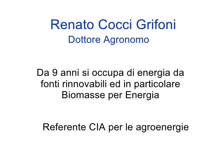 Renato Cocci Grifoni        Dottore Agronomo   Da 9 anni si occupa di energia da  fonti rinnovabili ed in particolare     ...