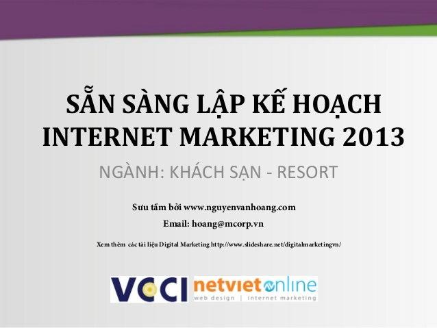 SẴN SÀNG LẬP KẾ HOẠCH INTERNET MARKETING 2013 NGÀNH: KHÁCH SẠN - RESORT Sưu tầm bởi www.nguyenvanhoang.com Email: hoang@mc...