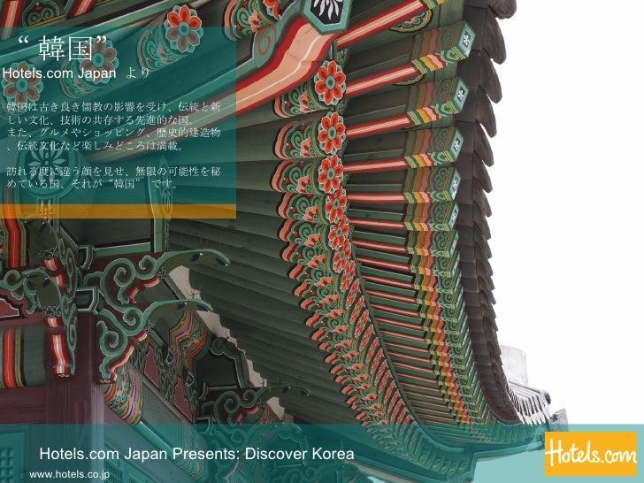 Hotels.com Japan Presents: Discover Korea www.hotels.co.jp 韓国は古き良き儒教の影響を受け、伝統と新しい文化、技術の共存する先進的な国。 また、グルメやショッピング、歴史的建造物、伝統文...